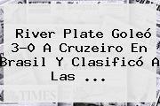 River Plate Goleó 3-0 A Cruzeiro En Brasil Y Clasificó A Las <b>...</b>