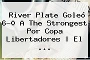 River Plate Goleó 6-0 A The Strongest Por <b>Copa Libertadores</b> | El <b>...</b>