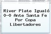 <b>River Plate</b> Igualó 0-0 Ante Santa Fe Por Copa Libertadores