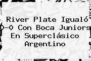 <b>River</b> Plate Igualó 0-0 Con <b>Boca</b> Juniors En Superclásico Argentino