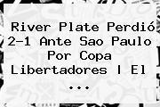 River Plate Perdió 2-1 Ante Sao Paulo Por <b>Copa Libertadores</b> | El <b>...</b>