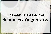 <b>River Plate</b> Se Hunde En Argentina