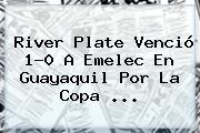 <b>River Plate</b> Venció 1-0 A Emelec En Guayaquil Por La Copa ...
