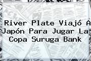 <b>River Plate</b> Viajó A Japón Para Jugar La Copa Suruga Bank