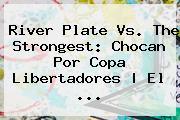 River Plate Vs. The Strongest: Chocan Por <b>Copa Libertadores</b> | El <b>...</b>
