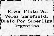 <b>River Plate</b> Vs. Vélez Sarsfield: Duelo Por Superliga Argentina