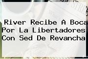 River Recibe A Boca Por La <b>Libertadores</b> Con Sed De Revancha