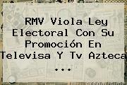 RMV Viola Ley Electoral Con Su Promoción En <b>Televisa</b> Y Tv Azteca <b>...</b>