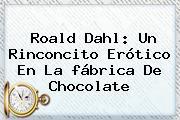 Roald Dahl: Un Rinconcito Erótico En La <b>fábrica De Chocolate</b>