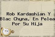 Rob Kardashian Y <b>Blac Chyna</b>, En Pelea Por Su Hija
