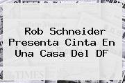 <b>Rob Schneider</b> Presenta Cinta En Una Casa Del DF
