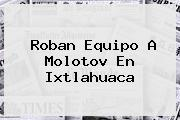 Roban Equipo A <b>Molotov</b> En Ixtlahuaca