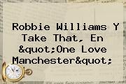 "Robbie Williams Y Take That, En ""<b>One Love Manchester</b>"""