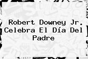 Robert Downey Jr. Celebra El <b>Día Del Padre</b>