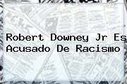 <b>Robert Downey Jr</b> Es Acusado De Racismo