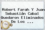 <b>Robert Farah</b> Y Juan Sebastián Cabal Quedaron Eliminados De Los ...