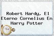 <b>Robert Hardy</b>, El Eterno Cornelius En Harry Potter