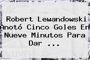 Robert <b>Lewandowski</b> Anotó Cinco Goles En Nueve Minutos Para Dar <b>...</b>
