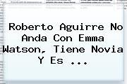 <b>Roberto Aguirre</b> No Anda Con Emma Watson, Tiene Novia Y Es <b>...</b>