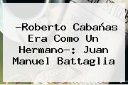 ?<b>Roberto Cabañas</b> Era Como Un Hermano?: Juan Manuel Battaglia