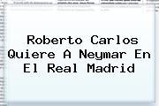 Roberto Carlos Quiere A <b>Neymar</b> En El Real Madrid