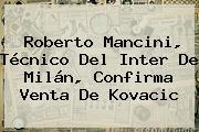 Roberto Mancini, Técnico Del Inter De Milán, Confirma Venta De <b>Kovacic</b>