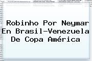 <b>Robinho</b> Por Neymar En Brasil-Venezuela De Copa América