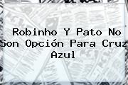 Robinho Y <b>Pato</b> No Son Opción Para Cruz Azul