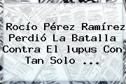 Rocío Pérez Ramírez Perdió La Batalla Contra El <b>lupus</b> Con Tan Solo <b>...</b>