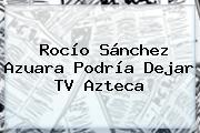 Rocío Sánchez Azuara Podría Dejar <b>TV Azteca</b>