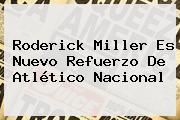 <b>Roderick Miller</b> Es Nuevo Refuerzo De Atlético Nacional