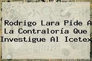 Rodrigo Lara Pide A La Contraloría Que Investigue Al <b>Icetex</b>