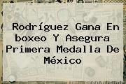 Rodríguez Gana En <b>boxeo</b> Y Asegura Primera Medalla De México