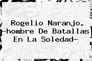 <b>Rogelio Naranjo</b>, ?hombre De Batallas En La Soledad?