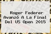 <b>Roger Federer</b> Avanzó A La Final Del US Open 2015