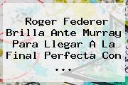 <b>Roger Federer</b> Brilla Ante Murray Para Llegar A La Final Perfecta Con <b>...</b>