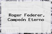 <b>Roger Federer</b>, Campeón Eterno