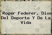 <b>Roger Federer</b>, Dios Del Deporte Y De La Vida