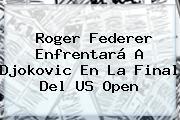 <b>Roger Federer</b> Enfrentará A Djokovic En La Final Del US Open