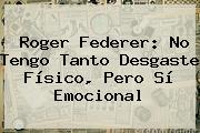 <b>Roger Federer</b>: No Tengo Tanto Desgaste Físico, Pero Sí Emocional