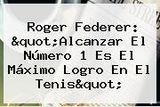 """<b>Roger Federer</b>: """"Alcanzar El Número 1 Es El Máximo Logro En El Tenis"""""""