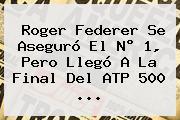 <b>Roger Federer</b> Se Aseguró El N° 1, Pero Llegó A La Final Del ATP 500 ...
