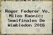 <b>Roger Federer</b> Vs. Milos Raonic: Semifinales De Wimbledon 2016