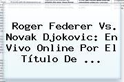 <b>Roger Federer</b> Vs. Novak Djokovic: En Vivo Online Por El Título De <b>...</b>