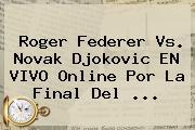 <b>Roger Federer</b> Vs. Novak Djokovic EN VIVO Online Por La Final Del <b>...</b>
