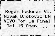 <b>Roger Federer</b> Vs. Novak Djokovic EN VIVO Por La Final Del US Open <b>...</b>