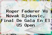 <b>Roger Federer</b> Vs Novak Djokovic, Final De Gala En El US Open