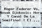 <b>Roger Federer</b> Vs. Novak Djokovic: Hora Y Canal De La Semifinal | El <b>...</b>