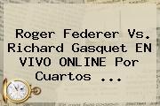 <b>Roger Federer</b> Vs. Richard Gasquet EN VIVO ONLINE Por Cuartos <b>...</b>