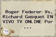 <b>Roger Federer</b> Vs. Richard Gasquet EN VIVO TV ONLINE Por <b>...</b>